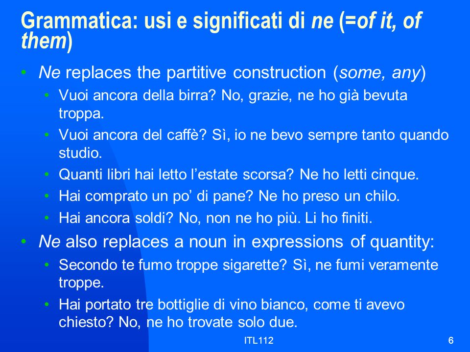 ITL1126 Grammatica: usi e significati di ne (= of it, of them ) Ne replaces the partitive construction (some, any) Vuoi ancora della birra.