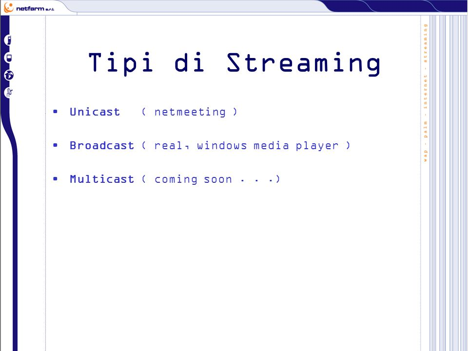 Tipi di Streaming Unicast ( netmeeting ) Broadcast ( real, windows media player ) Multicast ( coming soon...)