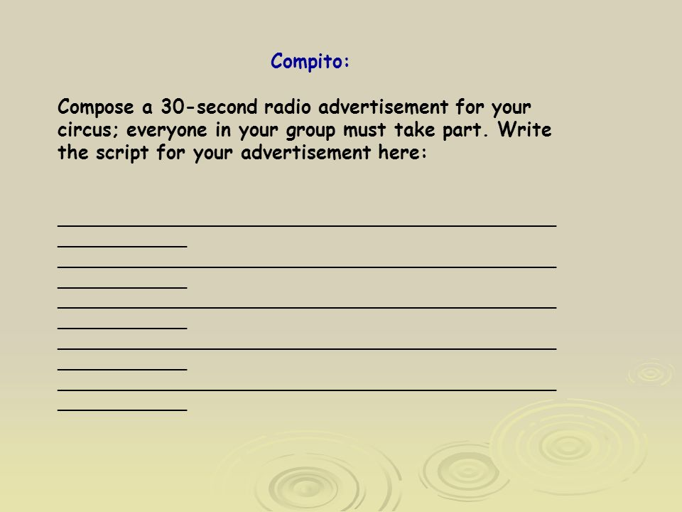 Compito: Compose a 30-second radio advertisement for your circus; everyone in your group must take part.