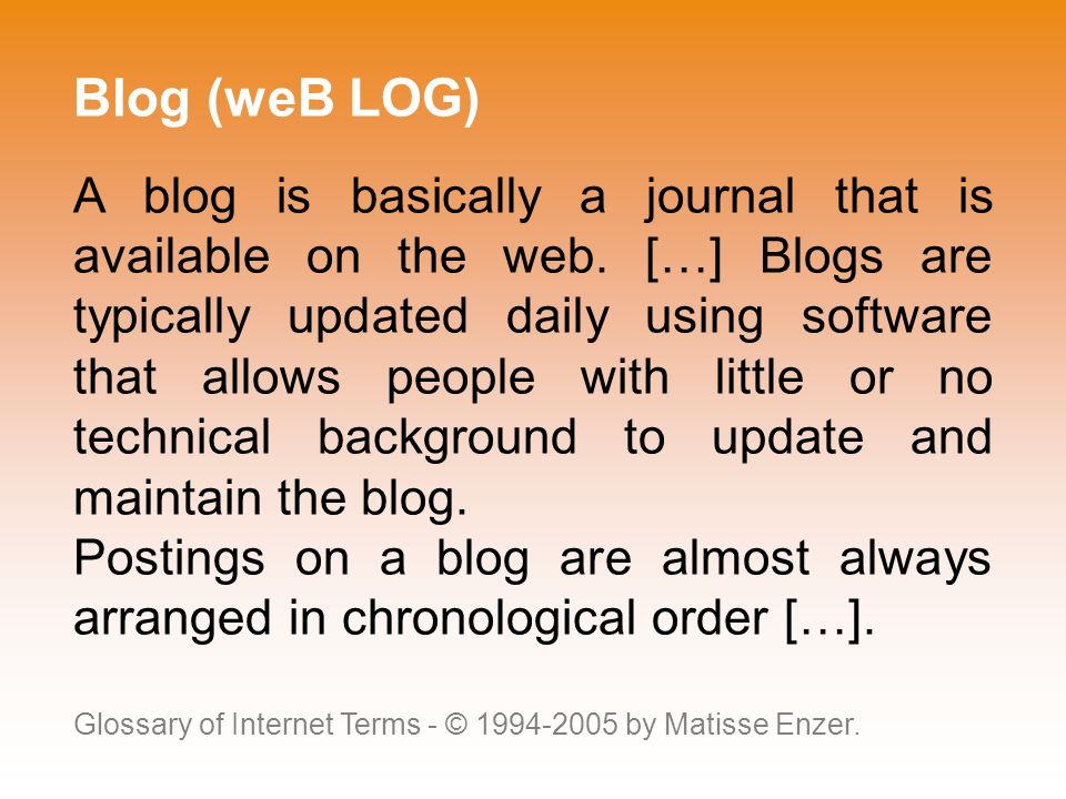 Blog (weB LOG) A blog is basically a journal that is available on the web.
