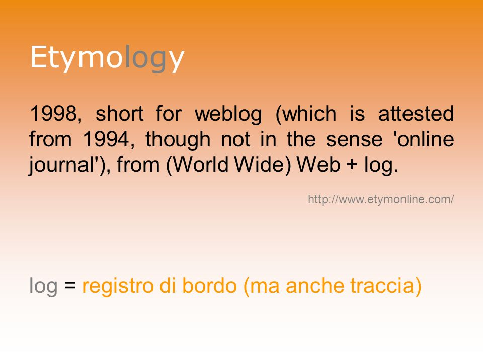 Etymology 1998, short for weblog (which is attested from 1994, though not in the sense online journal ), from (World Wide) Web + log.