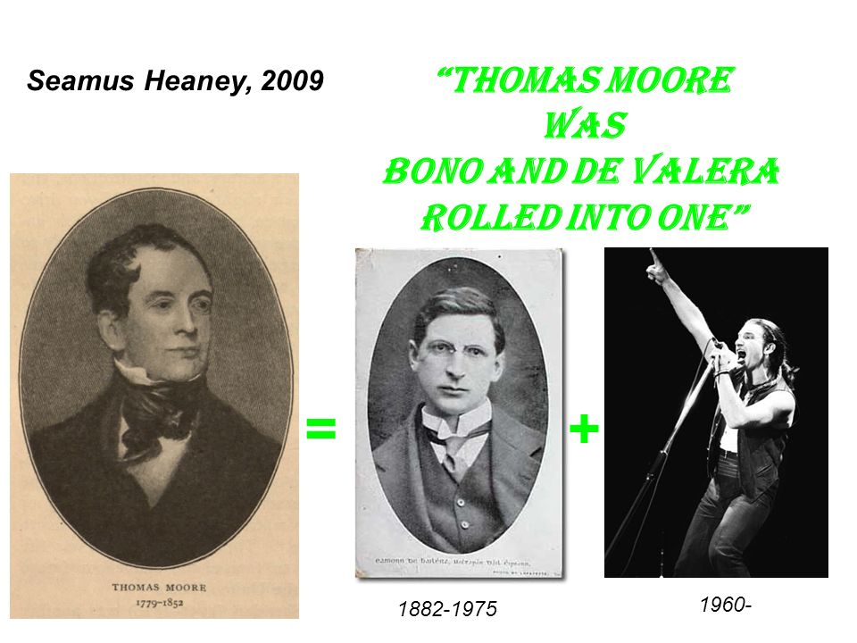 Seamus Heaney, 2009 + Thomas Moore was Bono and de Valera rolled into one = 1882-1975 1960-
