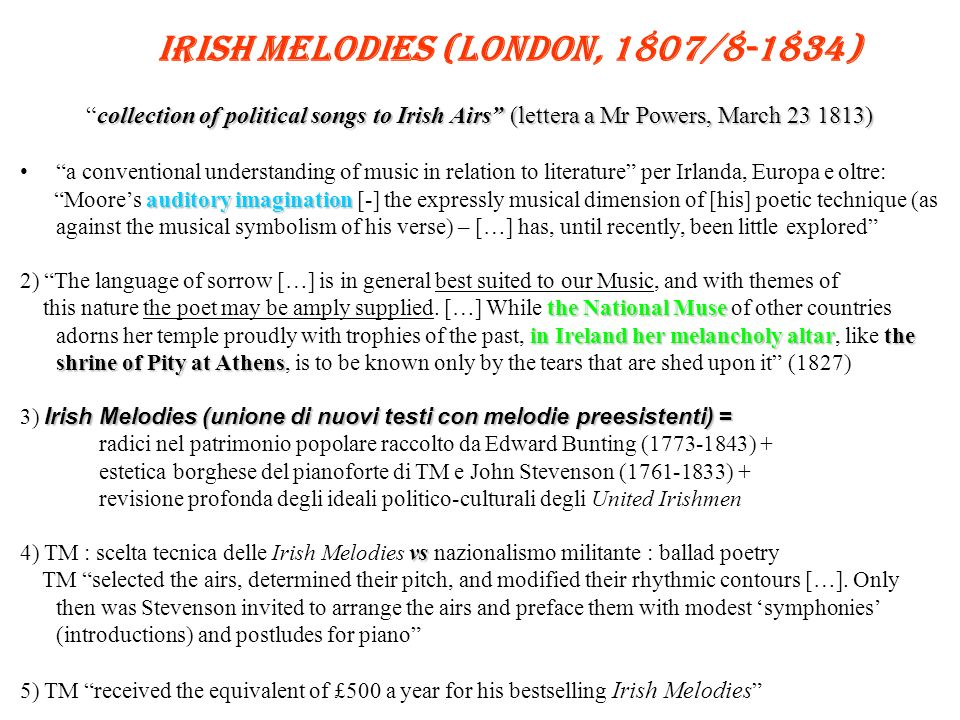 Irish Melodies (London, 1807/8-1834) collection of political songs to Irish Airs (lettera a Mr Powers, March 23 1813)collection of political songs to Irish Airs (lettera a Mr Powers, March 23 1813) a conventional understanding of music in relation to literature per Irlanda, Europa e oltre: auditory imagination Moores auditory imagination [-] the expressly musical dimension of [his] poetic technique (as against the musical symbolism of his verse) – […] has, until recently, been little explored 2) The language of sorrow […] is in general best suited to our Music, and with themes of the National Muse in Ireland her melancholy altarthe shrine of Pity at Athens this nature the poet may be amply supplied.