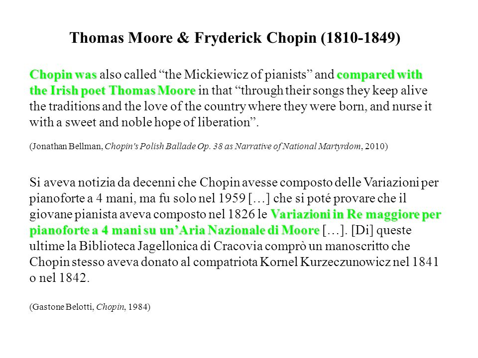 Thomas Moore & Fryderick Chopin (1810-1849) Chopin wascompared with the Irish poet Thomas Moore Chopin was also called the Mickiewicz of pianists and compared with the Irish poet Thomas Moore in that through their songs they keep alive the traditions and the love of the country where they were born, and nurse it with a sweet and noble hope of liberation.
