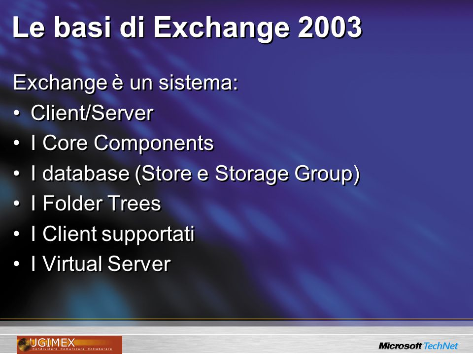 Le basi di Exchange 2003 Exchange è un sistema: Client/Server I Core Components I database (Store e Storage Group) I Folder Trees I Client supportati I Virtual Server Exchange è un sistema: Client/Server I Core Components I database (Store e Storage Group) I Folder Trees I Client supportati I Virtual Server