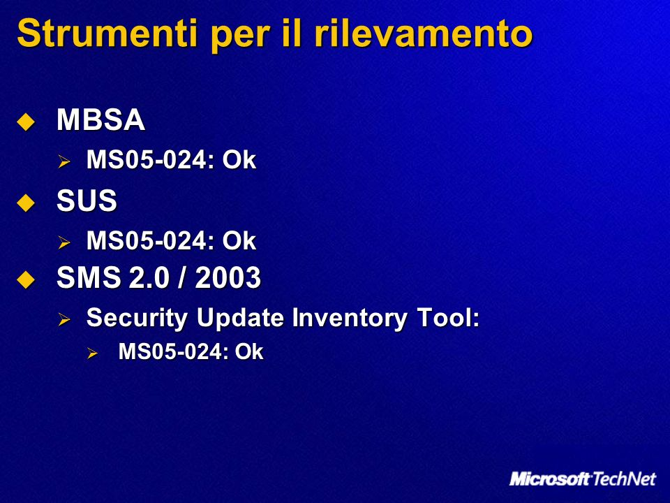 Strumenti per il rilevamento MBSA MBSA MS05-024: Ok MS05-024: Ok SUS SUS MS05-024: Ok MS05-024: Ok SMS 2.0 / 2003 SMS 2.0 / 2003 Security Update Inventory Tool: Security Update Inventory Tool: MS05-024: Ok MS05-024: Ok