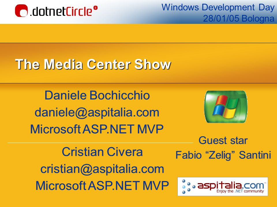 Windows Development Day 28/01/05 Bologna The Media Center Show Daniele Bochicchio Microsoft ASP.NET MVP Daniele Bochicchio Microsoft ASP.NET MVP Cristian Civera Microsoft ASP.NET MVP Cristian Civera Microsoft ASP.NET MVP Guest star Fabio Zelig Santini Guest star Fabio Zelig Santini
