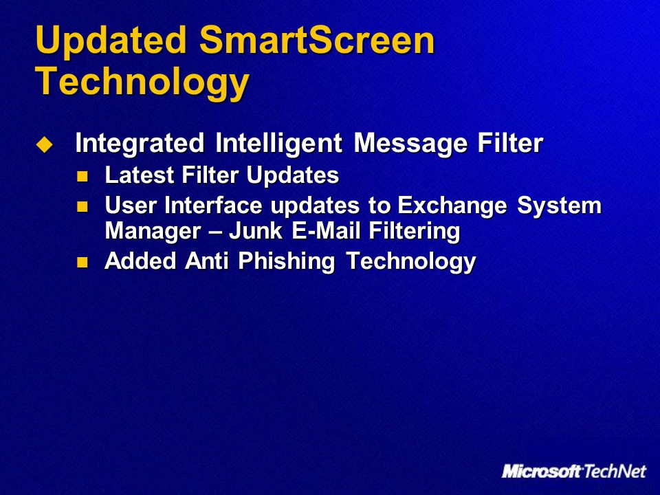 Updated SmartScreen Technology Integrated Intelligent Message Filter Integrated Intelligent Message Filter Latest Filter Updates Latest Filter Updates User Interface updates to Exchange System Manager – Junk E-Mail Filtering User Interface updates to Exchange System Manager – Junk E-Mail Filtering Added Anti Phishing Technology Added Anti Phishing Technology
