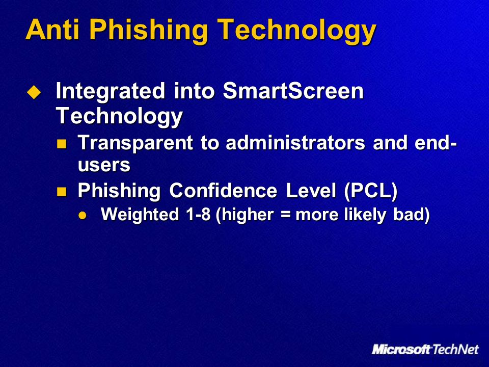 Anti Phishing Technology Integrated into SmartScreen Technology Integrated into SmartScreen Technology Transparent to administrators and end- users Transparent to administrators and end- users Phishing Confidence Level (PCL) Phishing Confidence Level (PCL) Weighted 1-8 (higher = more likely bad) Weighted 1-8 (higher = more likely bad)