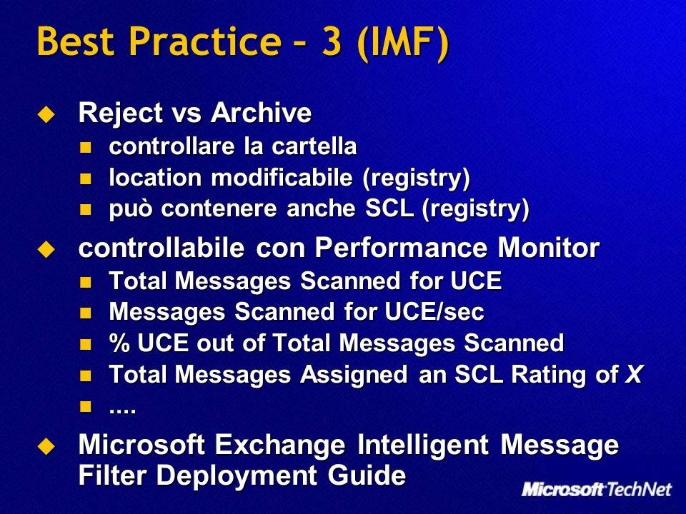 Best Practice – 3 (IMF) Reject vs Archive Reject vs Archive controllare la cartella controllare la cartella location modificabile (registry) location modificabile (registry) può contenere anche SCL (registry) può contenere anche SCL (registry) controllabile con Performance Monitor controllabile con Performance Monitor Total Messages Scanned for UCE Total Messages Scanned for UCE Messages Scanned for UCE/sec Messages Scanned for UCE/sec % UCE out of Total Messages Scanned % UCE out of Total Messages Scanned Total Messages Assigned an SCL Rating of X Total Messages Assigned an SCL Rating of X........