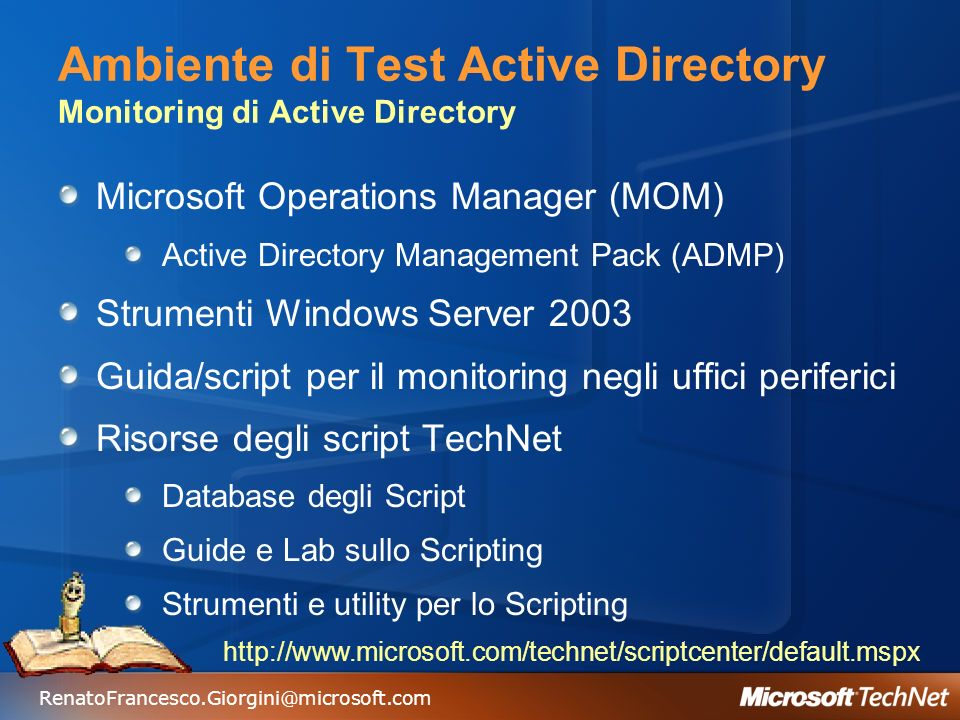Ambiente di Test Active Directory Monitoring di Active Directory Microsoft Operations Manager (MOM) Active Directory Management Pack (ADMP) Strumenti Windows Server 2003 Guida/script per il monitoring negli uffici periferici Risorse degli script TechNet Database degli Script Guide e Lab sullo Scripting Strumenti e utility per lo Scripting