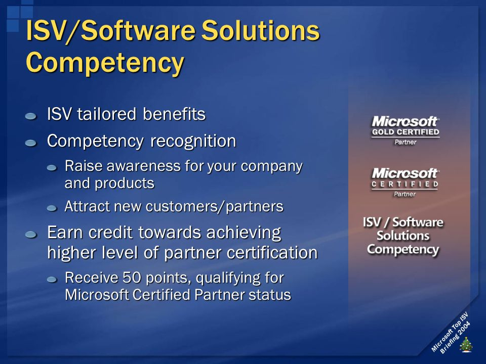 Microsoft Top ISV Briefing 2004 ISV/Software Solutions Competency ISV tailored benefits Competency recognition Raise awareness for your company and products Attract new customers/partners Earn credit towards achieving higher level of partner certification Receive 50 points, qualifying for Microsoft Certified Partner status
