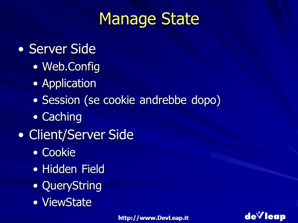 http://www.DevLeap.it Manage State Server SideServer Side Web.ConfigWeb.Config ApplicationApplication Session (se cookie andrebbe dopo)Session (se cookie andrebbe dopo) CachingCaching Client/Server SideClient/Server Side CookieCookie Hidden FieldHidden Field QueryStringQueryString ViewStateViewState
