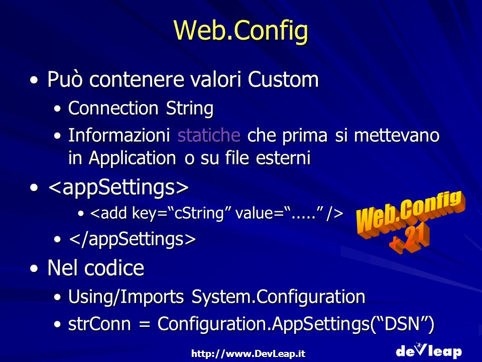 http://www.DevLeap.it Web.Config Può contenere valori CustomPuò contenere valori Custom Connection StringConnection String Informazioni statiche che prima si mettevano in Application o su file esterniInformazioni statiche che prima si mettevano in Application o su file esterni Nel codiceNel codice Using/Imports System.ConfigurationUsing/Imports System.Configuration strConn = Configuration.AppSettings(DSN)strConn = Configuration.AppSettings(DSN)