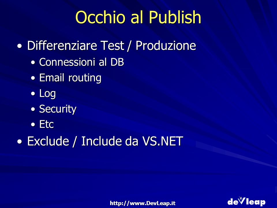 http://www.DevLeap.it Occhio al Publish Differenziare Test / ProduzioneDifferenziare Test / Produzione Connessioni al DBConnessioni al DB Email routingEmail routing LogLog SecuritySecurity EtcEtc Exclude / Include da VS.NETExclude / Include da VS.NET