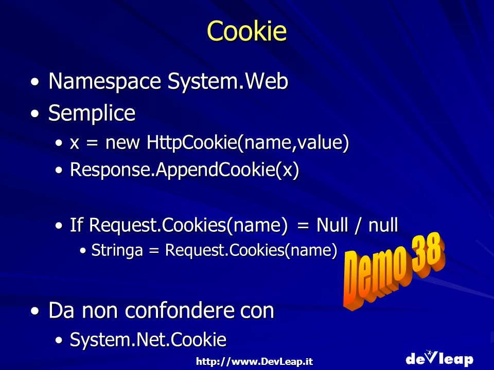 http://www.DevLeap.it Cookie Namespace System.WebNamespace System.Web SempliceSemplice x = new HttpCookie(name,value)x = new HttpCookie(name,value) Response.AppendCookie(x)Response.AppendCookie(x) If Request.Cookies(name) = Null / nullIf Request.Cookies(name) = Null / null Stringa = Request.Cookies(name)Stringa = Request.Cookies(name) Da non confondere conDa non confondere con System.Net.CookieSystem.Net.Cookie