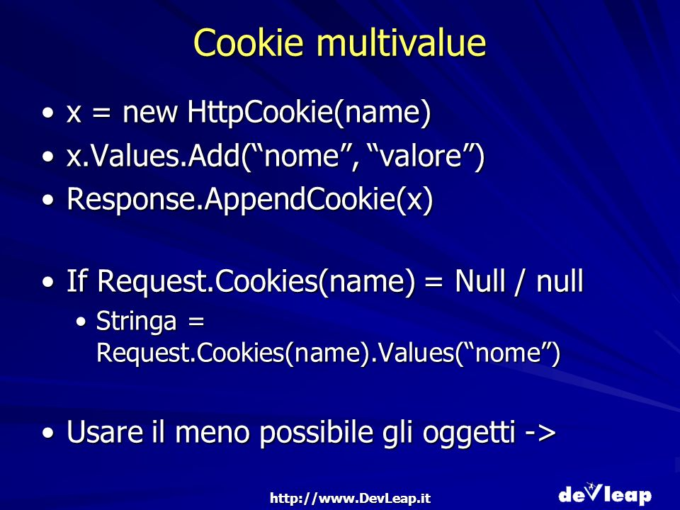 http://www.DevLeap.it Cookie multivalue x = new HttpCookie(name)x = new HttpCookie(name) x.Values.Add(nome, valore)x.Values.Add(nome, valore) Response.AppendCookie(x)Response.AppendCookie(x) If Request.Cookies(name) = Null / nullIf Request.Cookies(name) = Null / null Stringa = Request.Cookies(name).Values(nome)Stringa = Request.Cookies(name).Values(nome) Usare il meno possibile gli oggetti ->Usare il meno possibile gli oggetti ->
