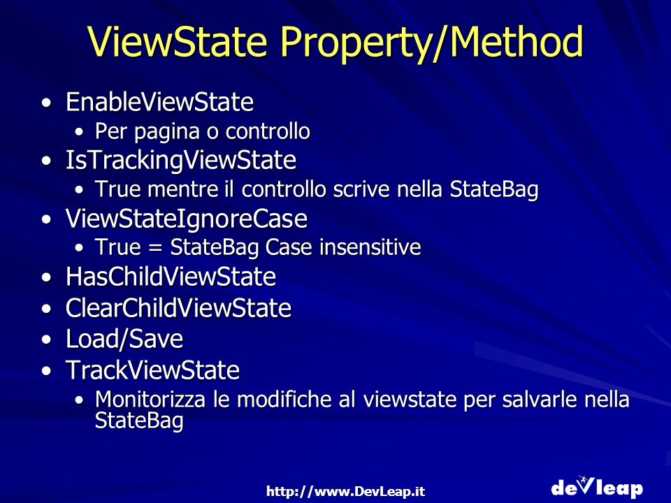 http://www.DevLeap.it ViewState Property/Method EnableViewStateEnableViewState Per pagina o controlloPer pagina o controllo IsTrackingViewStateIsTrackingViewState True mentre il controllo scrive nella StateBagTrue mentre il controllo scrive nella StateBag ViewStateIgnoreCaseViewStateIgnoreCase True = StateBag Case insensitiveTrue = StateBag Case insensitive HasChildViewStateHasChildViewState ClearChildViewStateClearChildViewState Load/SaveLoad/Save TrackViewStateTrackViewState Monitorizza le modifiche al viewstate per salvarle nella StateBagMonitorizza le modifiche al viewstate per salvarle nella StateBag