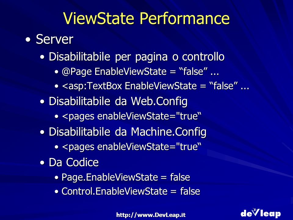 http://www.DevLeap.it ViewState Performance ServerServer Disabilitabile per pagina o controlloDisabilitabile per pagina o controllo @Page EnableViewState = false...@Page EnableViewState = false...