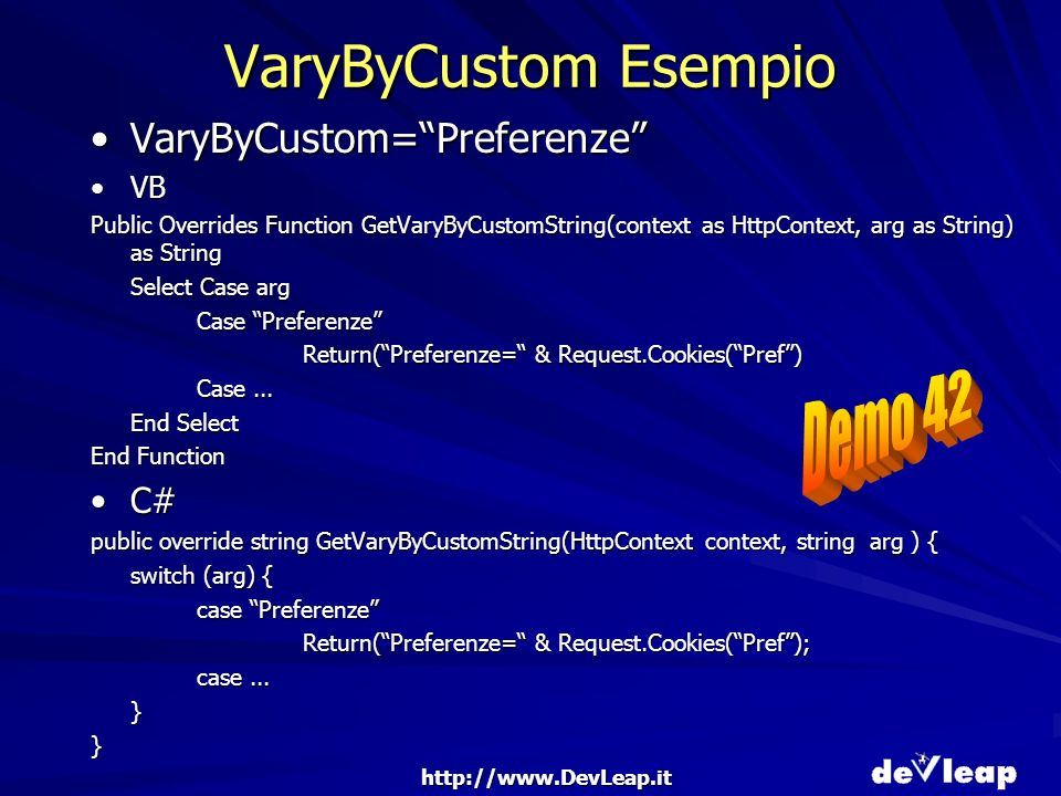 http://www.DevLeap.it VaryByCustom Esempio VaryByCustom=PreferenzeVaryByCustom=Preferenze VBVB Public Overrides Function GetVaryByCustomString(context as HttpContext, arg as String) as String Select Case arg Case Preferenze Return(Preferenze= & Request.Cookies(Pref) Case...