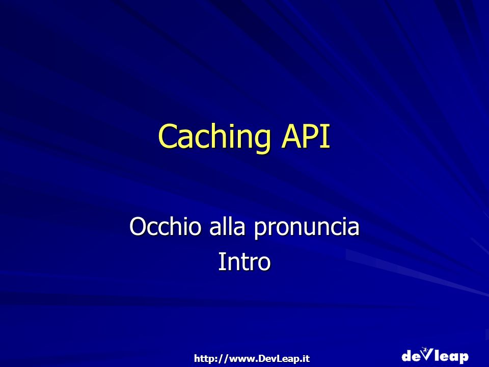 http://www.DevLeap.it Caching API Occhio alla pronuncia Intro