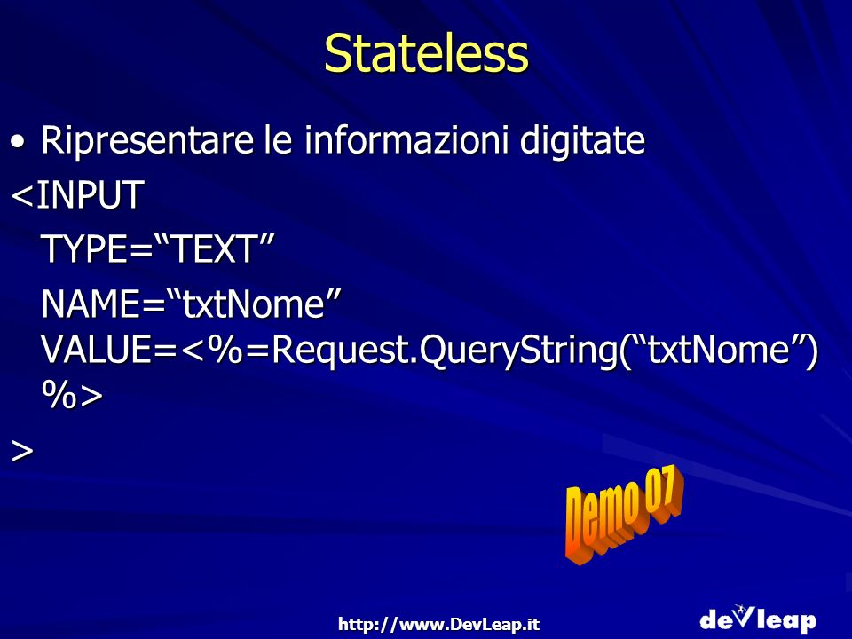 http://www.DevLeap.it Stateless Ripresentare le informazioni digitateRipresentare le informazioni digitate<INPUTTYPE=TEXT NAME=txtNome VALUE= NAME=txtNome VALUE= >
