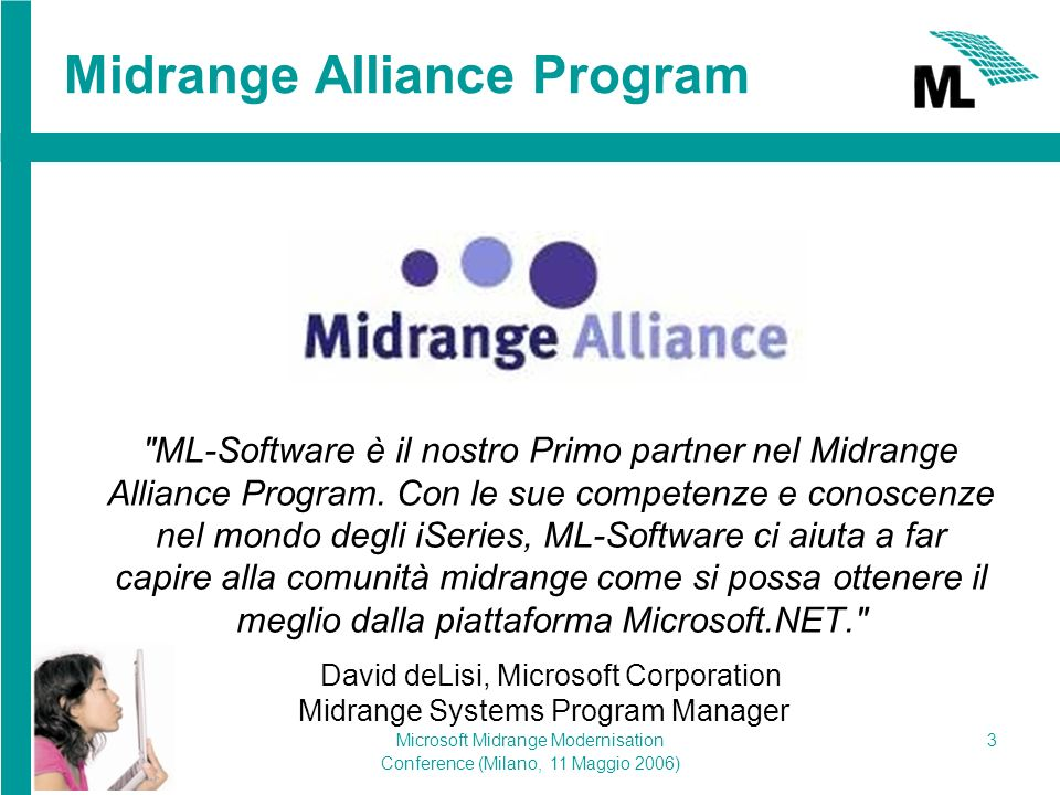 Microsoft Midrange Modernisation Conference (Milano, 11 Maggio 2006) 3 Midrange Alliance Program ML-Software è il nostro Primo partner nel Midrange Alliance Program.