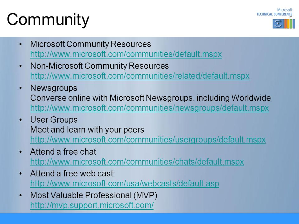 Community Microsoft Community Resources http://www.microsoft.com/communities/default.mspx http://www.microsoft.com/communities/default.mspx Non-Microsoft Community Resources http://www.microsoft.com/communities/related/default.mspx http://www.microsoft.com/communities/related/default.mspx Newsgroups Converse online with Microsoft Newsgroups, including Worldwide http://www.microsoft.com/communities/newsgroups/default.mspx http://www.microsoft.com/communities/newsgroups/default.mspx User Groups Meet and learn with your peers http://www.microsoft.com/communities/usergroups/default.mspx http://www.microsoft.com/communities/usergroups/default.mspx Attend a free chat http://www.microsoft.com/communities/chats/default.mspx http://www.microsoft.com/communities/chats/default.mspx Attend a free web cast http://www.microsoft.com/usa/webcasts/default.asp http://www.microsoft.com/usa/webcasts/default.asp Most Valuable Professional (MVP) http://mvp.support.microsoft.com/ http://mvp.support.microsoft.com/