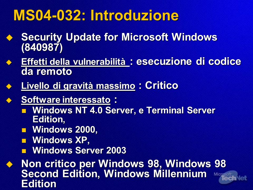 MS04-032: Introduzione Security Update for Microsoft Windows (840987) Security Update for Microsoft Windows (840987) Effetti della vulnerabilità : esecuzione di codice da remoto Effetti della vulnerabilità : esecuzione di codice da remoto Livello di gravità massimo : Critico Livello di gravità massimo : Critico Software interessato : Software interessato : Windows NT 4.0 Server, e Terminal Server Edition, Windows NT 4.0 Server, e Terminal Server Edition, Windows 2000, Windows 2000, Windows XP, Windows XP, Windows Server 2003 Windows Server 2003 Non critico per Windows 98, Windows 98 Second Edition, Windows Millennium Edition Non critico per Windows 98, Windows 98 Second Edition, Windows Millennium Edition