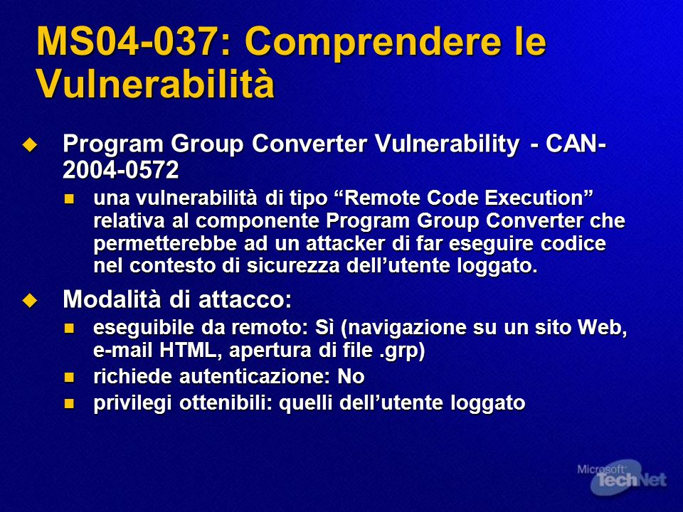 MS04-037: Comprendere le Vulnerabilità Program Group Converter Vulnerability - CAN- 2004-0572 Program Group Converter Vulnerability - CAN- 2004-0572 una vulnerabilità di tipo Remote Code Execution relativa al componente Program Group Converter che permetterebbe ad un attacker di far eseguire codice nel contesto di sicurezza dellutente loggato.