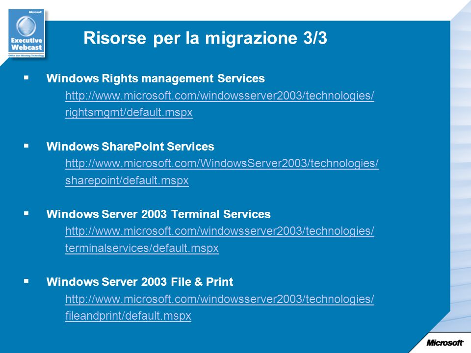 Risorse per la migrazione 3/3 Windows Rights management Services http://www.microsoft.com/windowsserver2003/technologies/ rightsmgmt/default.mspx Windows SharePoint Services http://www.microsoft.com/WindowsServer2003/technologies/ sharepoint/default.mspx Windows Server 2003 Terminal Services http://www.microsoft.com/windowsserver2003/technologies/ terminalservices/default.mspx Windows Server 2003 File & Print http://www.microsoft.com/windowsserver2003/technologies/ fileandprint/default.mspx