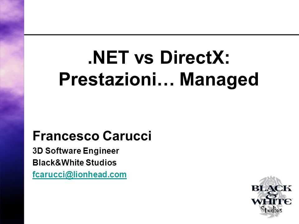 .NET vs DirectX: Prestazioni… Managed Francesco Carucci 3D Software Engineer Black&White Studios fcarucci@lionhead.com