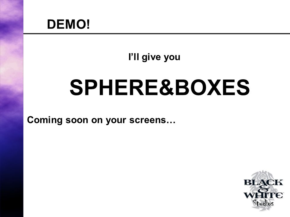 DEMO! Ill give you SPHERE&BOXES Coming soon on your screens…