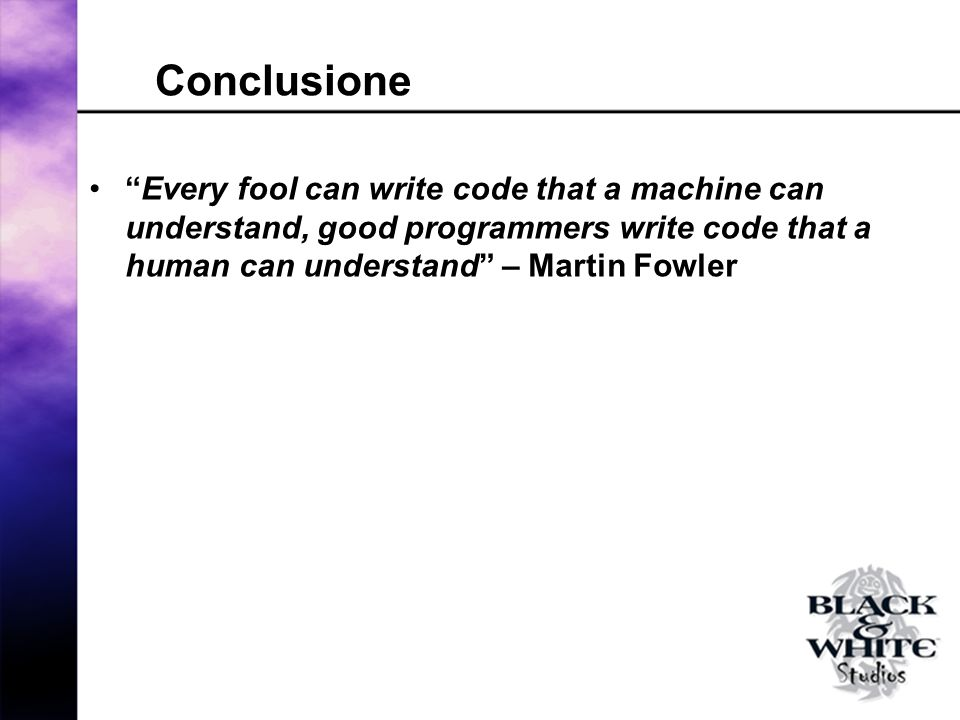Conclusione Every fool can write code that a machine can understand, good programmers write code that a human can understand – Martin Fowler