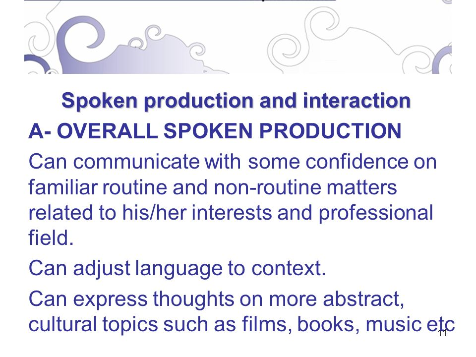 11 Spoken production and interaction A- OVERALL SPOKEN PRODUCTION Can communicate with some confidence on familiar routine and non-routine matters related to his/her interests and professional field.