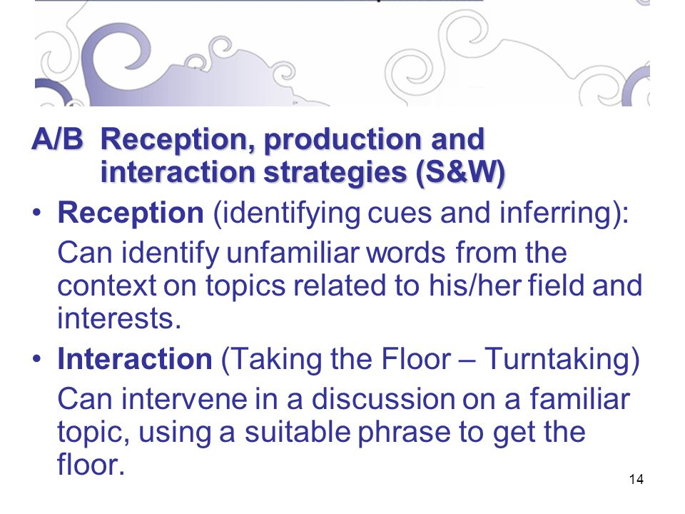 14 A/BReception, production and interaction strategies (S&W) Reception (identifying cues and inferring): Can identify unfamiliar words from the context on topics related to his/her field and interests.