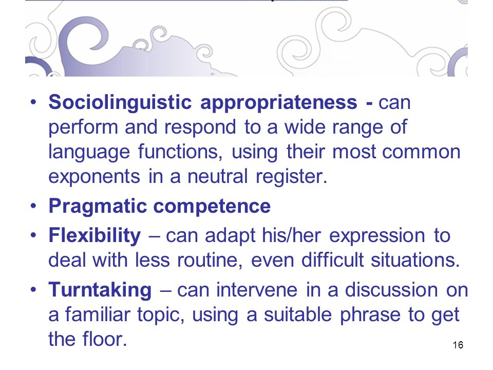 16 Sociolinguistic appropriateness - can perform and respond to a wide range of language functions, using their most common exponents in a neutral register.