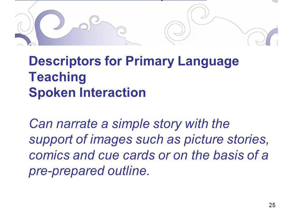 25 Descriptors for Primary Language Teaching Spoken Interaction Can narrate a simple story with the support of images such as picture stories, comics and cue cards or on the basis of a pre-prepared outline.