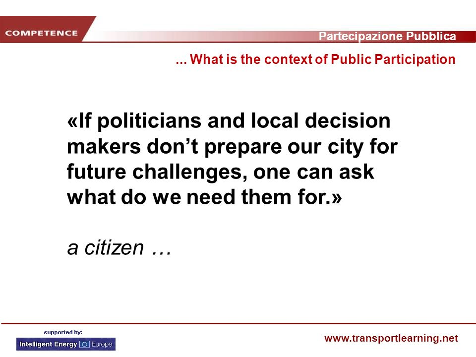 Partecipazione Pubblica www.transportlearning.net «If politicians and local decision makers dont prepare our city for future challenges, one can ask what do we need them for.» a citizen …...