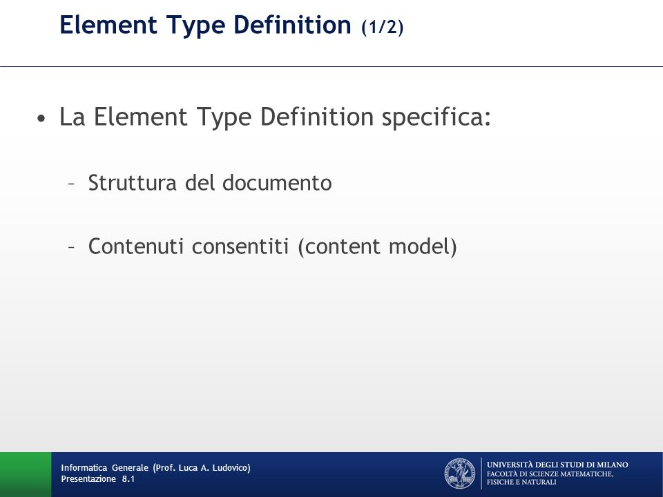 Element Type Definition (1/2) La Element Type Definition specifica: –Struttura del documento –Contenuti consentiti (content model) Informatica Generale (Prof.