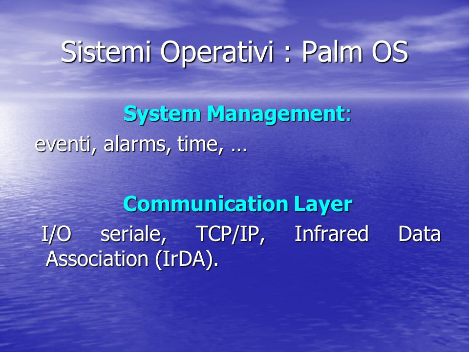 Sistemi Operativi : Palm OS System Management: System Management: eventi, alarms, time, … eventi, alarms, time, … Communication Layer Communication Layer I/O seriale, TCP/IP, Infrared Data Association (IrDA).