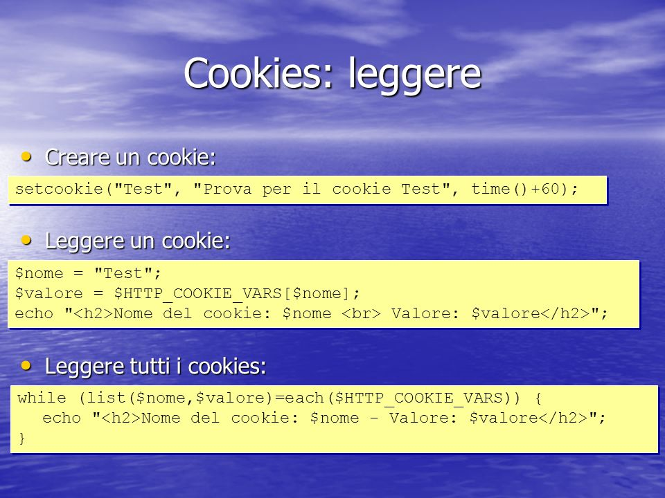Cookies: leggere setcookie( Test , Prova per il cookie Test , time()+60); Creare un cookie: Creare un cookie: Leggere un cookie: Leggere un cookie: $nome = Test ; $valore = $HTTP_COOKIE_VARS[$nome]; echo Nome del cookie: $nome Valore: $valore ; $nome = Test ; $valore = $HTTP_COOKIE_VARS[$nome]; echo Nome del cookie: $nome Valore: $valore ; Leggere tutti i cookies: Leggere tutti i cookies: while (list($nome,$valore)=each($HTTP_COOKIE_VARS)) { echo Nome del cookie: $nome - Valore: $valore ; } while (list($nome,$valore)=each($HTTP_COOKIE_VARS)) { echo Nome del cookie: $nome - Valore: $valore ; }