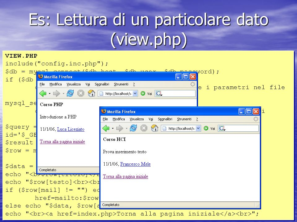 Es: Lettura di un particolare dato (view.php) VIEW.PHP include( config.inc.php ); $db = mysql_connect($db_host, $db_user, $db_password); if ($db == FALSE) die ( Errore nella connessione.