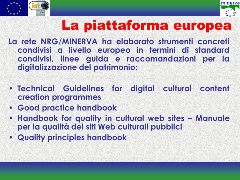 La rete NRG/MINERVA ha elaborato strumenti concreti condivisi a livello europeo in termini di standard condivisi, linee guida e raccomandazioni per la digitalizzazione del patrimonio: Technical Guidelines for digital cultural content creation programmes Good practice handbook Handbook for quality in cultural web sites – Manuale per la qualità dei siti Web culturali pubblici Quality principles handbook La piattaforma europea