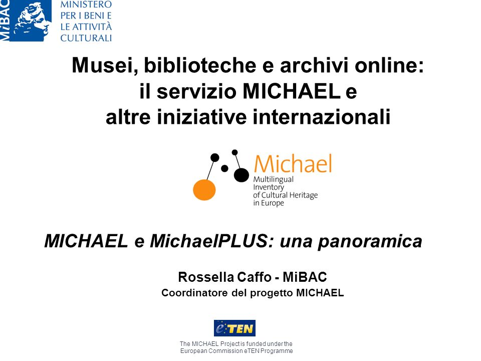 Musei, biblioteche e archivi online: il servizio MICHAEL e altre iniziative internazionali The MICHAEL Project is funded under the European Commission eTEN Programme Rossella Caffo - MiBAC Coordinatore del progetto MICHAEL MICHAEL e MichaelPLUS: una panoramica