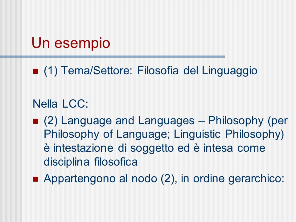 Un esempio (1) Tema/Settore: Filosofia del Linguaggio Nella LCC: (2) Language and Languages – Philosophy (per Philosophy of Language; Linguistic Philosophy) è intestazione di soggetto ed è intesa come disciplina filosofica Appartengono al nodo (2), in ordine gerarchico: