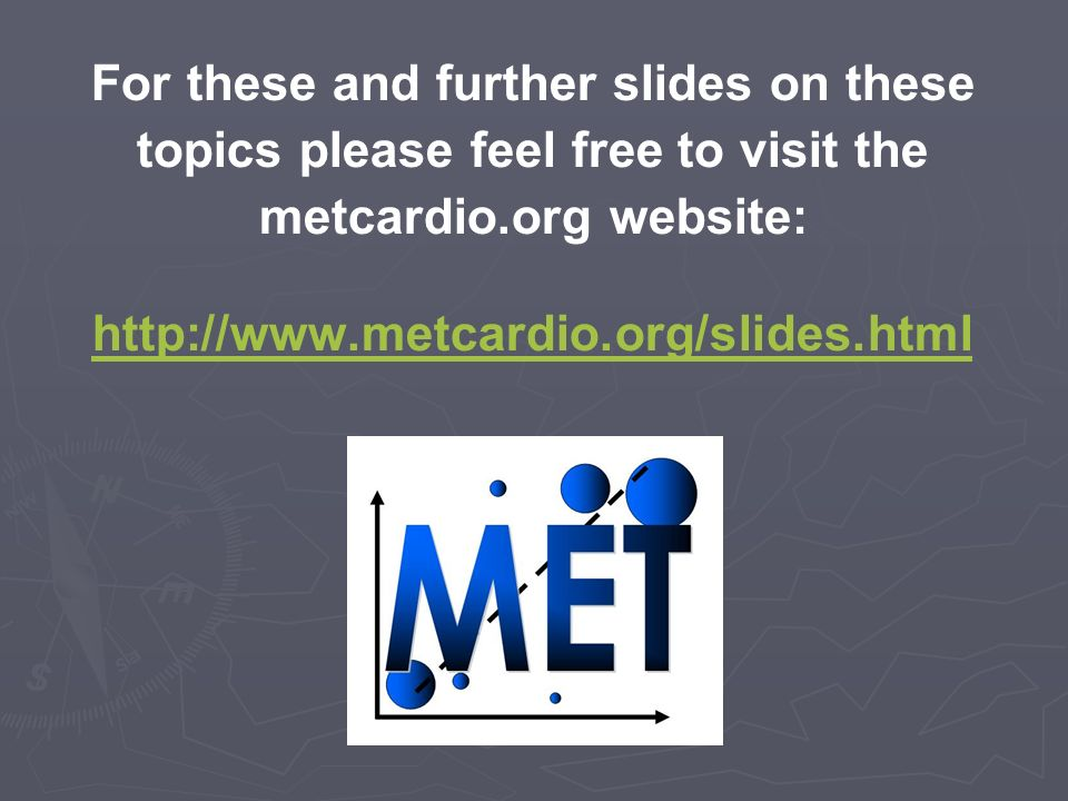For these and further slides on these topics please feel free to visit the metcardio.org website: http://www.metcardio.org/slides.html http://www.metcardio.org/slides.html