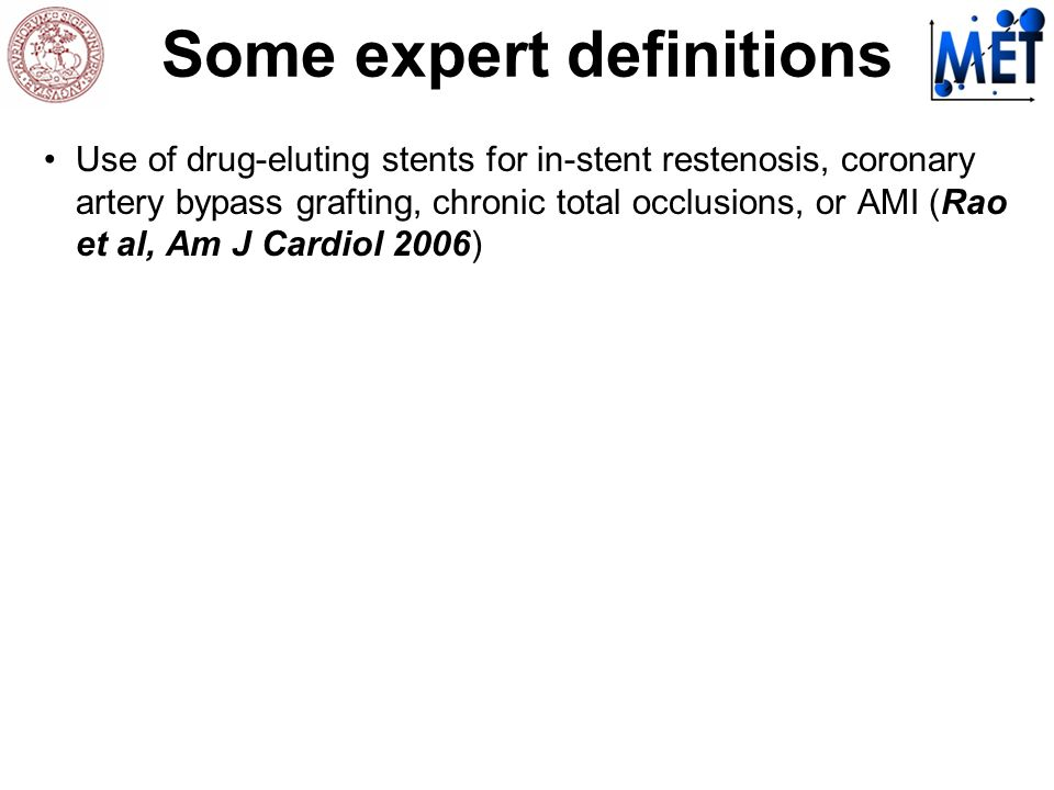 Some expert definitions Use of drug-eluting stents for in-stent restenosis, coronary artery bypass grafting, chronic total occlusions, or AMI (Rao et al, Am J Cardiol 2006)