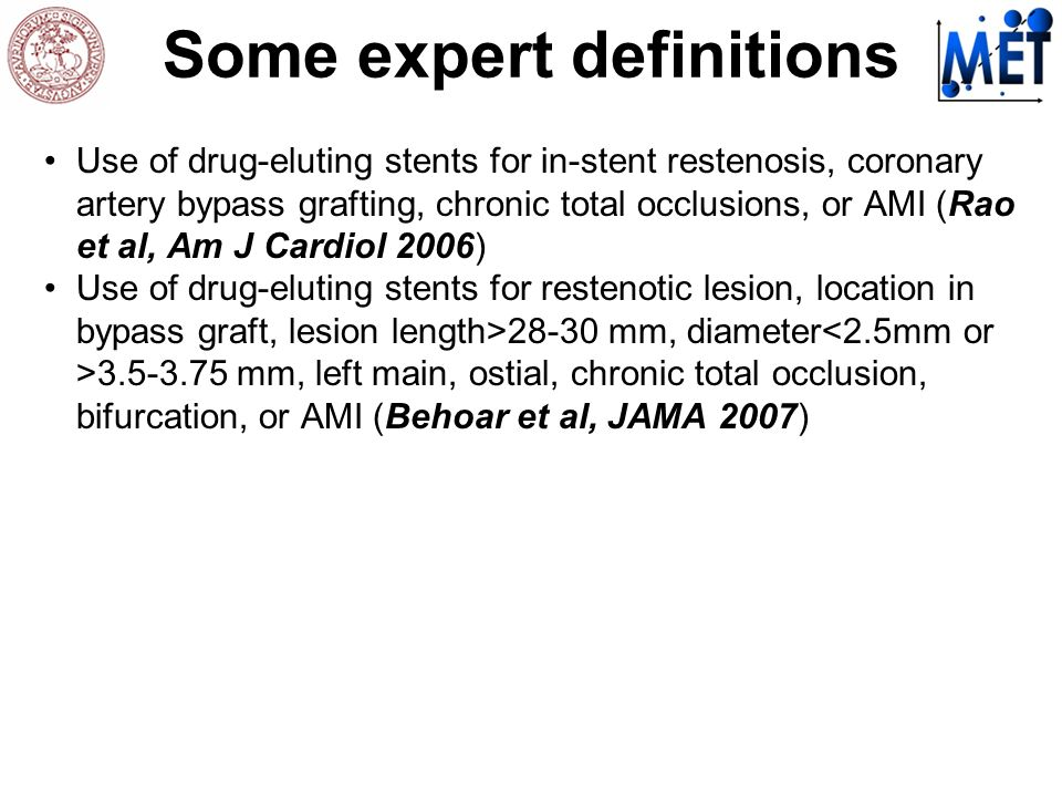 Some expert definitions Use of drug-eluting stents for in-stent restenosis, coronary artery bypass grafting, chronic total occlusions, or AMI (Rao et al, Am J Cardiol 2006) Use of drug-eluting stents for restenotic lesion, location in bypass graft, lesion length>28-30 mm, diameter mm, left main, ostial, chronic total occlusion, bifurcation, or AMI (Behoar et al, JAMA 2007)
