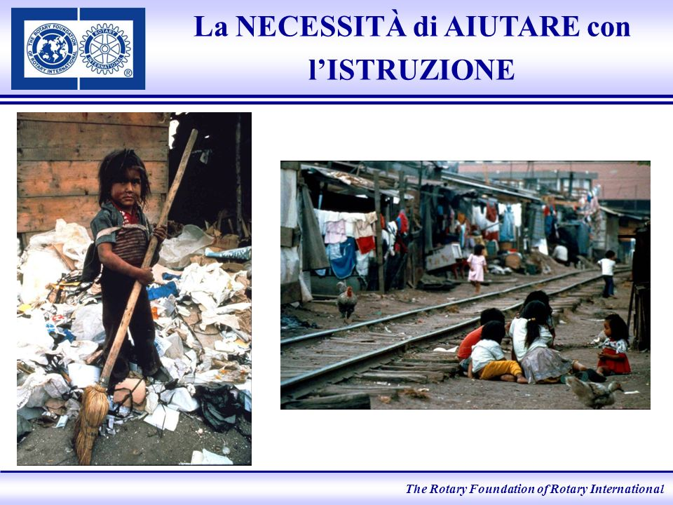The Rotary Foundation of Rotary International La NECESSITÀ di AIUTARE con lISTRUZIONE